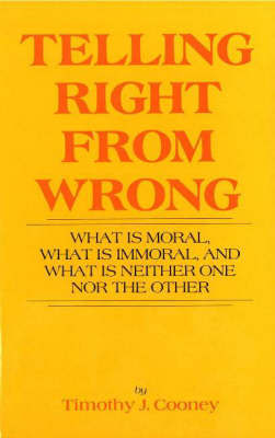 Telling Right from Wrong: What is Moral, What is Immoral and What is Neither One Nor the Other by Timothy J. Cooney