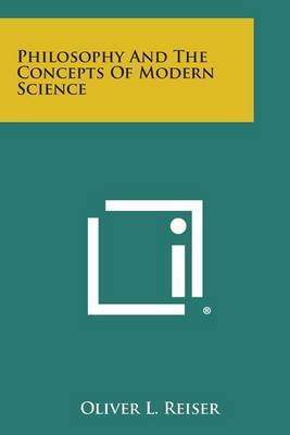 Philosophy and the Concepts of Modern Science by Oliver L Reiser