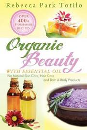 Organic Beauty with Essential Oil by Rebecca Park Totilo