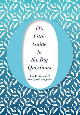 O's Little Guide to the Big Questions by The Editors of O the Oprah Magazine