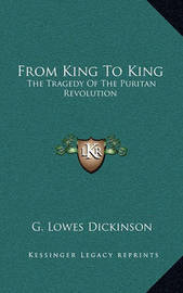From King to King: The Tragedy of the Puritan Revolution by G.Lowes Dickinson