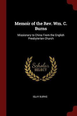 Memoir of the REV. Wm. C. Burns, Missionary to China from the English Presbyterian Church by Islay Burns