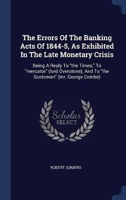 The Errors of the Banking Acts of 1844-5, as Exhibited in the Late Monetary Crisis by Robert Somers