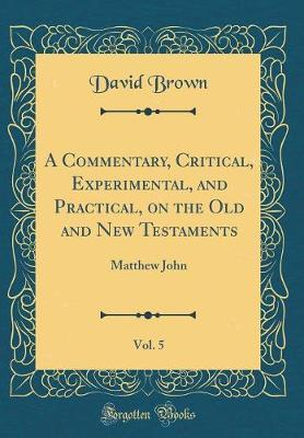 A Commentary, Critical, Experimental, and Practical, on the Old and New Testaments, Vol. 5 by David Brown