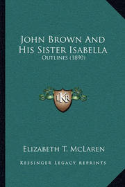 John Brown and His Sister Isabella: Outlines (1890) by Elizabeth T McLaren