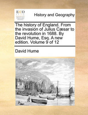 The History of England. from the Invasion of Julius C]sar to the Revolution in 1688. by David Hume, Esq. a New Edition. Volume 9 of 12 by David Hume