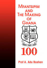 Mfantsipim and the Making of Ghana: A Centenary History, 1876-1976 by Professor A Adu Boahen