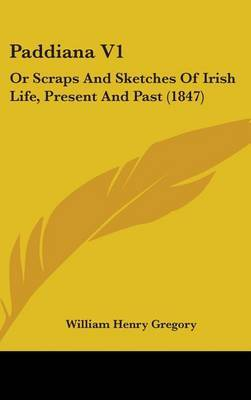 Paddiana V1: Or Scraps And Sketches Of Irish Life, Present And Past (1847) by William Henry Gregory image