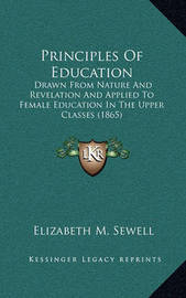 Principles of Education: Drawn from Nature and Revelation and Applied to Female Education in the Upper Classes (1865) by Elizabeth M Sewell