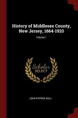 History of Middlesex County, New Jersey, 1664-1920; Volume 1 by John Patrick Wall