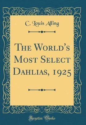 The World's Most Select Dahlias, 1925 (Classic Reprint) by C Louis Alling