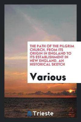 The Path of the Pilgrim Church, from Its Origin in England to Its Establishment in New England. an Historical Sketch by Various ~ image