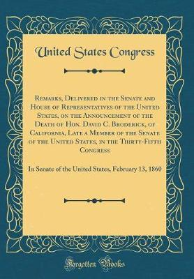 Remarks, Delivered in the Senate and House of Representatives of the United States, on the Announcement of the Death of Hon. David C. Broderick, of California, Late a Member of the Senate of the United States, in the Thirty-Fifth Congress by United States Congress