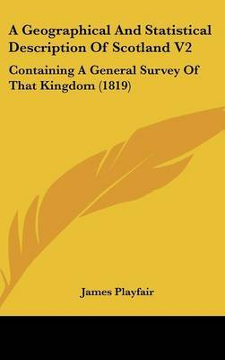 A Geographical and Statistical Description of Scotland V2: Containing a General Survey of That Kingdom (1819) by James Playfair image