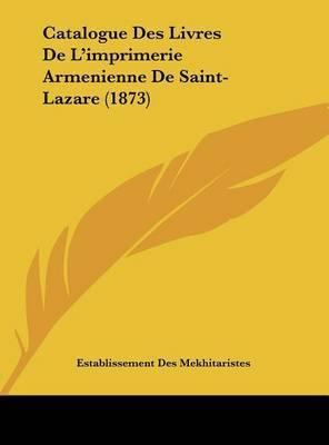 Catalogue Des Livres de L'Imprimerie Armenienne de Saint-Lazare (1873) by Des Mekhitaristes Establissement Des Mekhitaristes