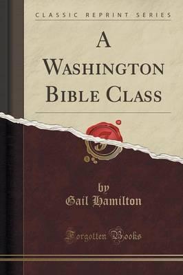 A Washington Bible Class (Classic Reprint) by Gail Hamilton image