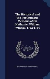 The Historical and the Posthumous Memoirs of Sir Nathaniel William Wraxall, 1772-1784 by Nathaniel William Wraxall