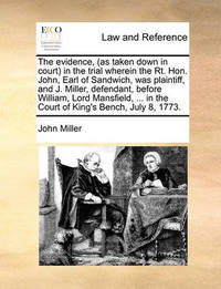 The Evidence, (as Taken Down in Court in the Trial Wherein the Rt. Hon. John, Earl of Sandwich, Was Plaintiff, and J. Miller, Defendant, Before William, Lord Mansfield, ... in the Court of King's Bench, July 8, 1773. by John Miller
