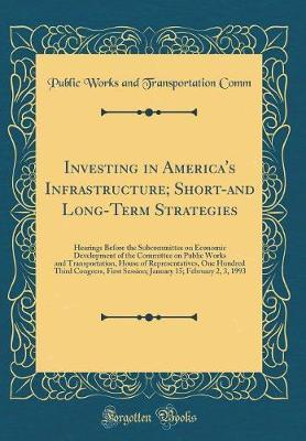 Investing in America's Infrastructure; Short-And Long-Term Strategies by Public Works and Transportation Comm