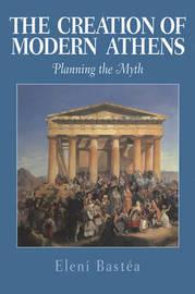 The Creation of Modern Athens by Eleni Bastea