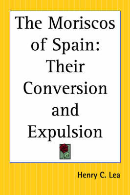 The Moriscos of Spain: Their Conversion and Expulsion by Henry Charles Lea