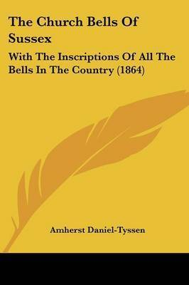 The Church Bells Of Sussex: With The Inscriptions Of All The Bells In The Country (1864) by Amherst Daniel Tyssen