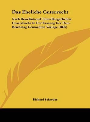 Das Eheliche Guterrecht: Nach Dem Entwurf Eines Burgerlichen Gesetzbuchs in Der Fassung Der Dem Reichstag Gemachten Vorlage (1896) by Richard Schroder