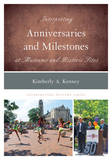 Interpreting Anniversaries and Milestones at Museums and Historic Sites by Kimberly A Kenney
