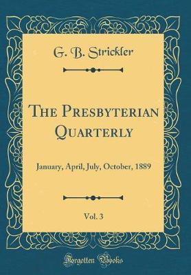 The Presbyterian Quarterly, Vol. 3 by G B Strickler