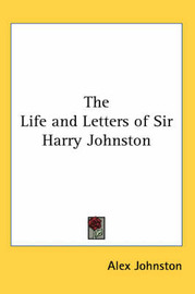 The Life and Letters of Sir Harry Johnston by Alex Johnston