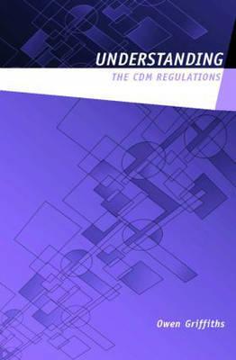 Understanding the CDM 2007 Regulations by Owen V. Griffiths