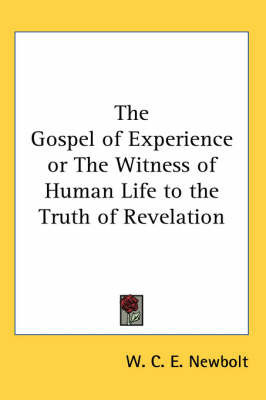 The Gospel of Experience or The Witness of Human Life to the Truth of Revelation by W.C. E. Newbolt