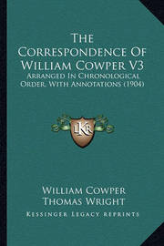 The Correspondence of William Cowper V3: Arranged in Chronological Order, with Annotations (1904) by William Cowper