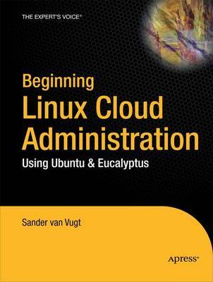Beginning Linux Cloud Administration: Using Ubuntu and Eucalyptus by Sander Van Vugt