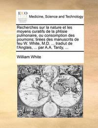 Recherches Sur La Nature Et Les Moyens Curatifs de La Phtisie Pulmonaire, Ou Consomption Des Poumons; Tires Des Manuscrits de Feu W. White, M.D. ... Tradiut de L'Anglais, ... Par A.A. Tardy, ... by William White, Jr.