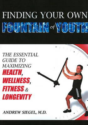 Finding Your Own Fountain of Youth: The Essential Guide to Maximizing Health, Wellness, Fitness and Longevity by Andrew Siegel, MD image