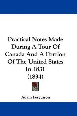 Practical Notes Made During A Tour Of Canada And A Portion Of The United States In 1831 (1834) by Adam Fergusson image