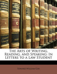 The Arts of Writing, Reading, and Speaking: In Letters to a Law Student by Edward William Cox