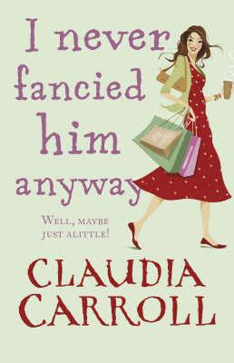 I Never Fancied Him Anyway by Claudia Carroll