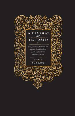 A History of Histories: Epics, Chronicles, Romances and Inquiries from Herodotus and Thucydides to the Twentieth Century by Professor John Burrow