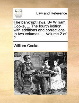 The Bankrupt Laws. by William Cooke, ... the Fourth Edition, with Additions and Corrections. in Two Volumes. ... Volume 2 of 2 by William Cooke