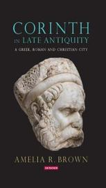 Corinth in Late Antiquity by Amelia R. Brown