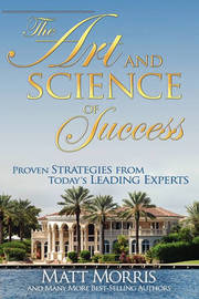 The Art and Science of Success, Proven Strategies from Today's Leading Experts by Matt Morris