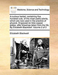 A Curious Herbal, Containing Five Hundred Cuts, of the Most Useful Plants, Which Are Now Used in the Practice of Physick. Engraved on Folio Copper Plates, After Drawings Taken from the Life. by Elizabeth Blackwell. Volume 2 of 2 by Elizabeth Blackwell