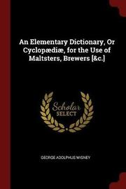 An Elementary Dictionary, or Cyclopaediae, for the Use of Maltsters, Brewers [&C.] by George Adolphus Wigney