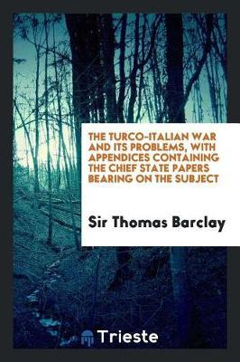 The Turco-Italian War and Its Problems, with Appendices Containing the Chief State Papers Bearing on the Subject by Sir Thomas Barclay image