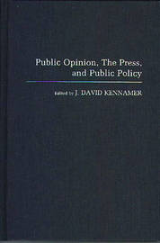 Public Opinion, the Press, and Public Policy by J. David Kennamer