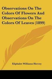 Observations on the Colors of Flowers and Observations on the Colors of Leaves (1899) by Eliphalet Williams Hervey