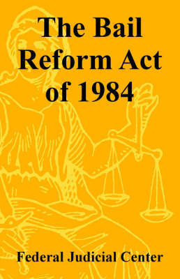 The Bail Reform Act of 1984 by Federal Judicial Center