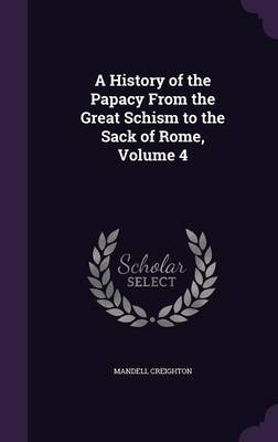 A History of the Papacy from the Great Schism to the Sack of Rome, Volume 4 by Mandell Creighton image